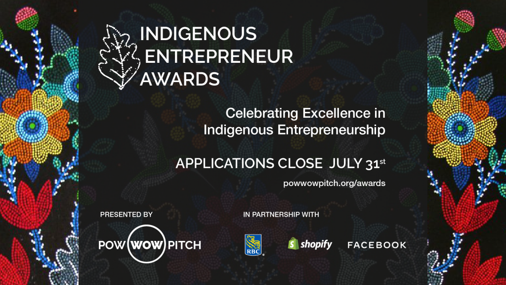 A poster invitation graphic calling for applications for nominees for the Indigenous Entrepreneur Awards celebrating excellence in Indigenous Entrepreneurship. Applications close July 31st. The poster also gives the website address of powwowpitch.org/awards as a destination for those looking for more information